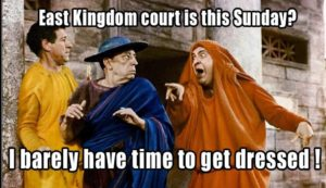 East Kingdom Court is this Sunday? I barely have time to get dressed!